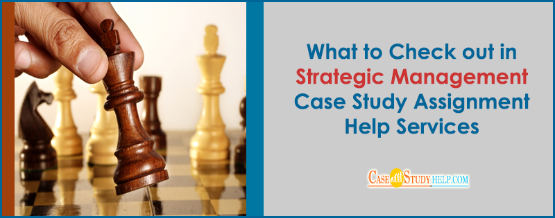 What to check out in Strategic Management Case Study Assignment help services